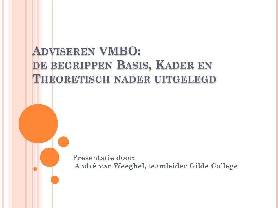 A DVISEREN VMBO: DE BEGRIPPEN B ASIS, K ADER EN T HEORETISCH NADER UITGELEGD Presentatie door: André van Weeghel, teamleider Gilde College