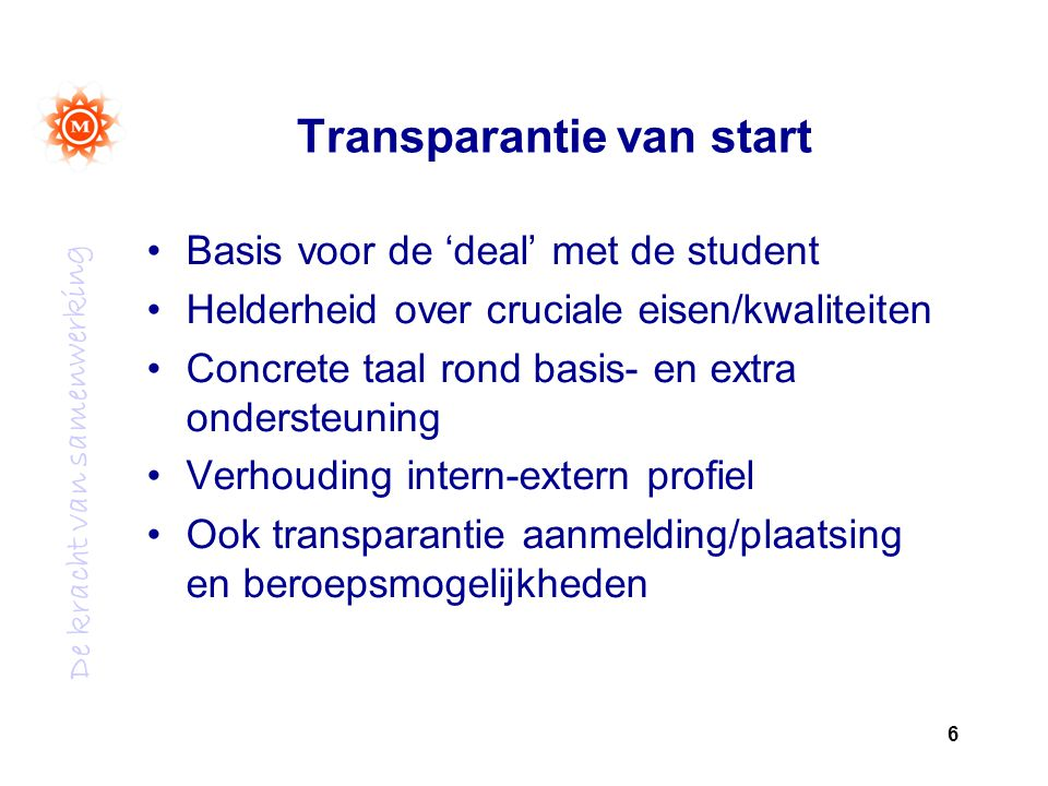 De kracht van samenwerking Transparantie van start Basis voor de 'deal' met de student Helderheid over cruciale eisen/kwaliteiten Concrete taal rond basis- en extra ondersteuning Verhouding intern-extern profiel Ook transparantie aanmelding/plaatsing en beroepsmogelijkheden 6