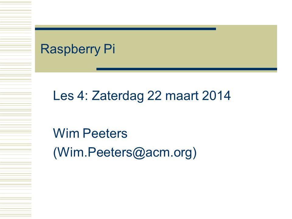 Raspberry Pi Les 4: Zaterdag 22 maart 2014 Wim Peeters (Wim.Peeters@acm.org)