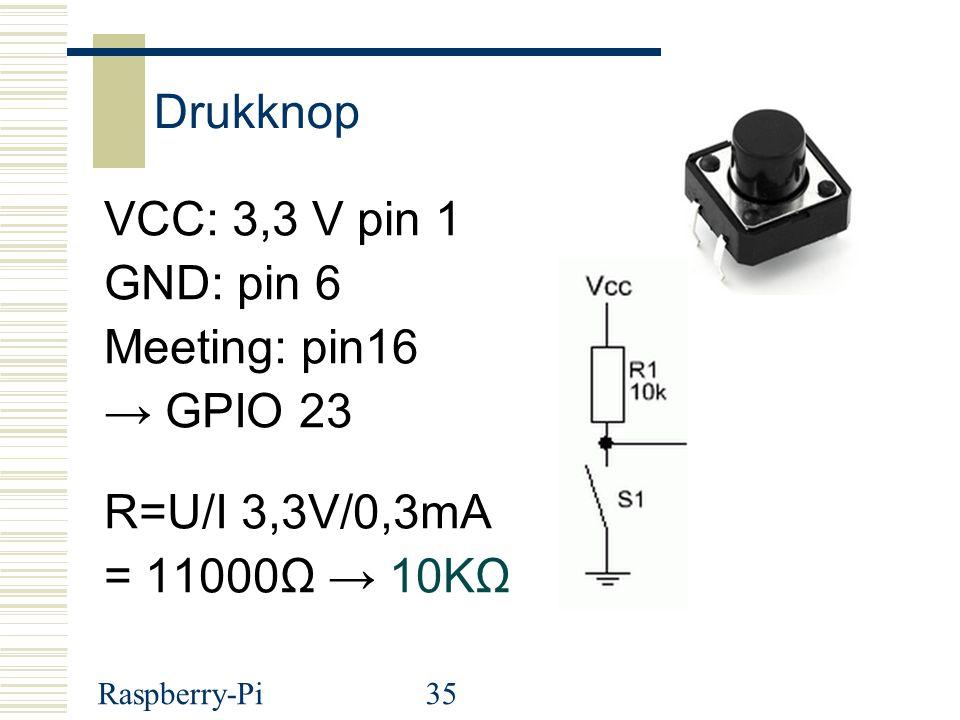 Raspberry-Pi35 Drukknop VCC: 3,3 V pin 1 GND: pin 6 Meeting: pin16 → GPIO 23 R=U/I 3,3V/0,3mA = 11000Ω → 10KΩ