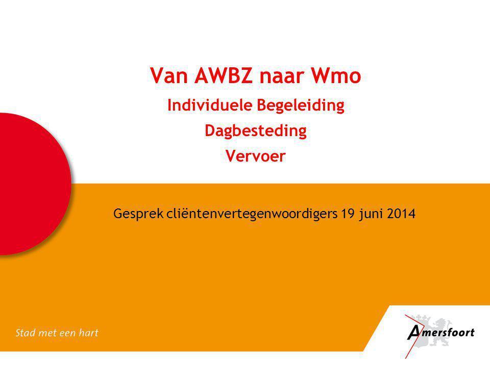 Van AWBZ naar Wmo Individuele Begeleiding Dagbesteding Vervoer Gesprek cliëntenvertegenwoordigers 19 juni 2014