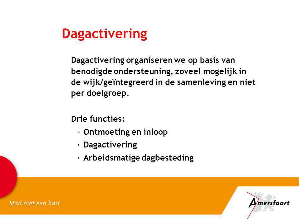 Dagactivering Dagactivering organiseren we op basis van benodigde ondersteuning, zoveel mogelijk in de wijk/geïntegreerd in de samenleving en niet per