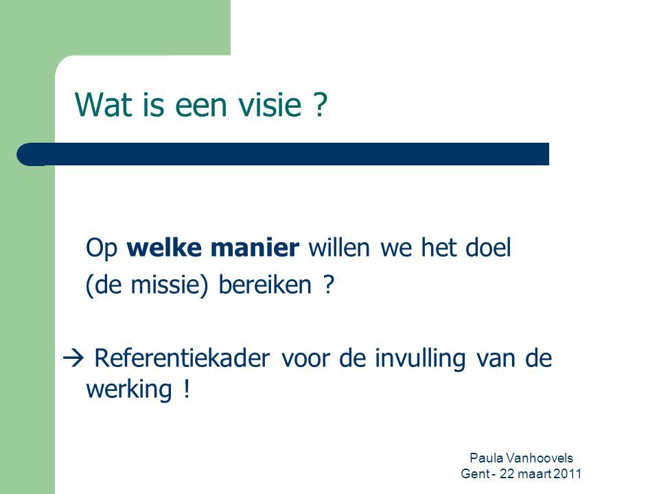 Paula Vanhoovels Gent - 22 maart 2011 Wat is een visie ? Op welke manier willen we het doel (de missie) bereiken ?  Referentiekader voor de invulling