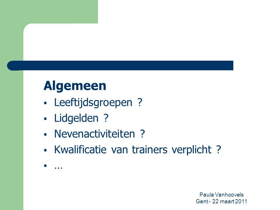Paula Vanhoovels Gent - 22 maart 2011 Algemeen  Leeftijdsgroepen ?  Lidgelden ?  Nevenactiviteiten ?  Kwalificatie van trainers verplicht ?  …