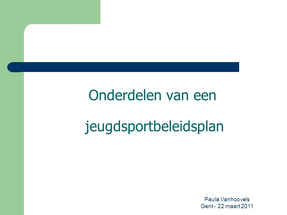 Paula Vanhoovels Gent - 22 maart 2011 Onderdelen van een jeugdsportbeleidsplan