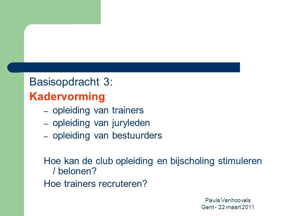 Paula Vanhoovels Gent - 22 maart 2011 Basisopdracht 3: Kadervorming – opleiding van trainers – opleiding van juryleden – opleiding van bestuurders Hoe