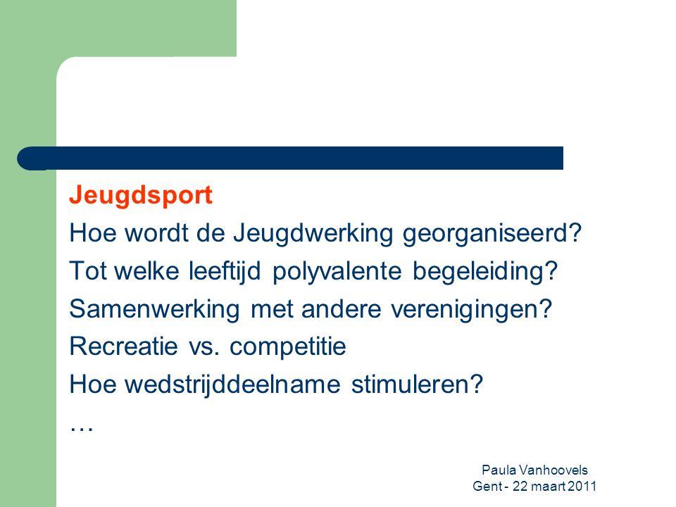 Paula Vanhoovels Gent - 22 maart 2011 Jeugdsport Hoe wordt de Jeugdwerking georganiseerd? Tot welke leeftijd polyvalente begeleiding? Samenwerking met