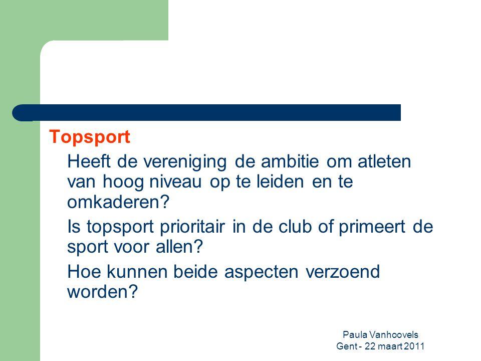 Paula Vanhoovels Gent - 22 maart 2011 Topsport Heeft de vereniging de ambitie om atleten van hoog niveau op te leiden en te omkaderen? Is topsport pri