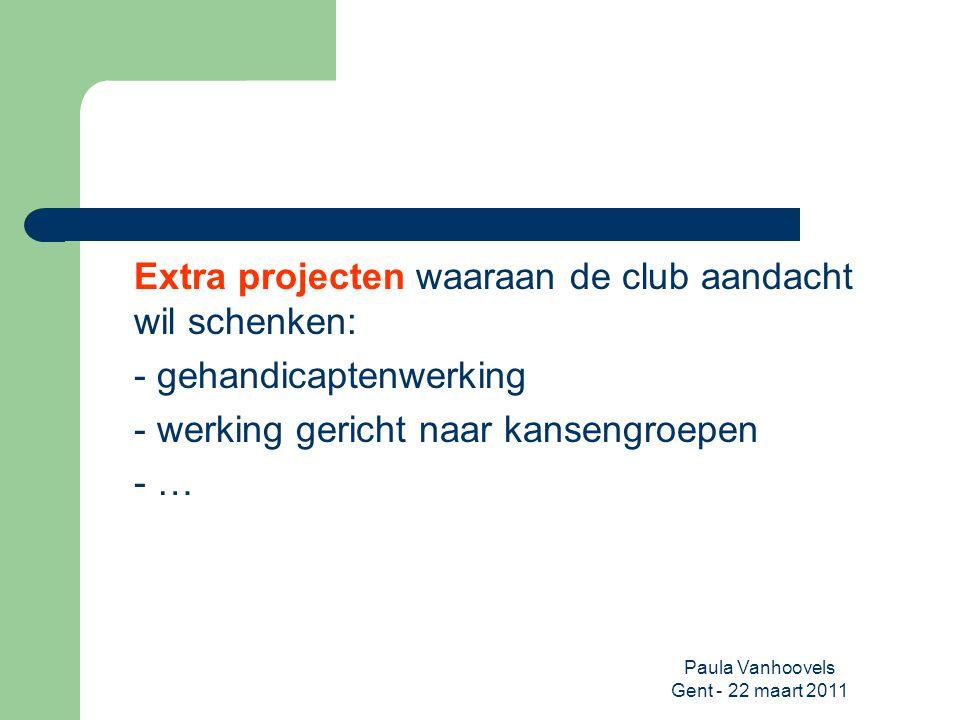 Paula Vanhoovels Gent - 22 maart 2011 Extra projecten waaraan de club aandacht wil schenken: - gehandicaptenwerking - werking gericht naar kansengroep