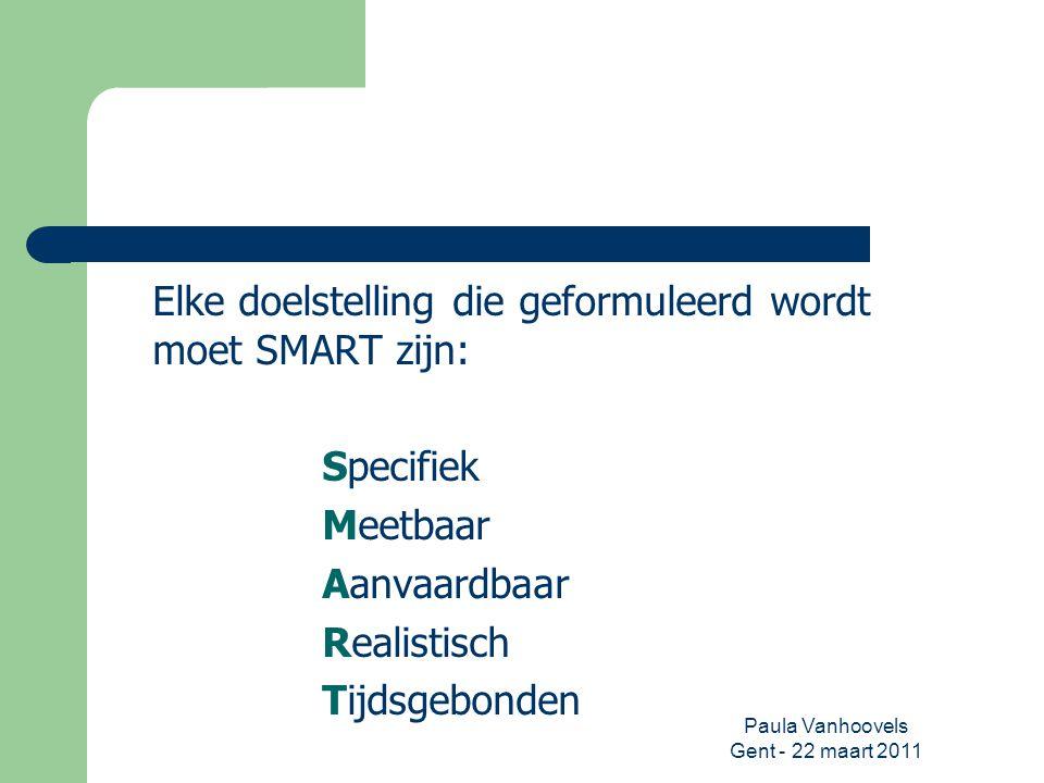 Paula Vanhoovels Gent - 22 maart 2011 Elke doelstelling die geformuleerd wordt moet SMART zijn: Specifiek Meetbaar Aanvaardbaar Realistisch Tijdsgebon