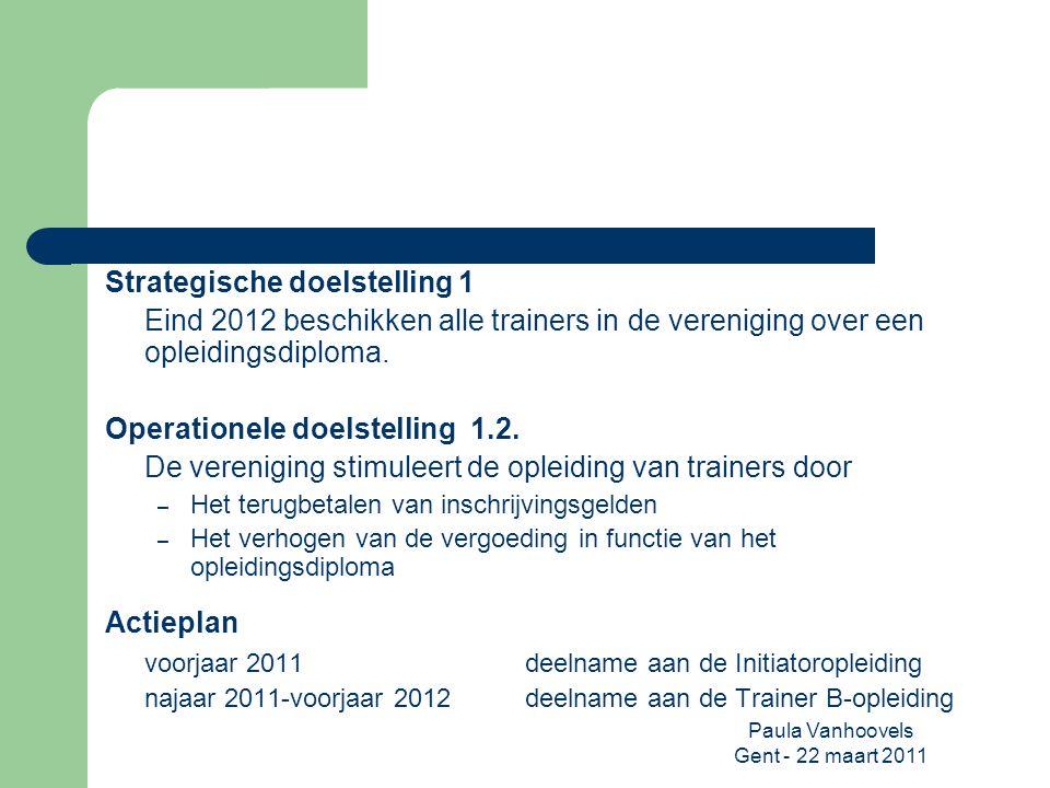 Paula Vanhoovels Gent - 22 maart 2011 Strategische doelstelling 1 Eind 2012 beschikken alle trainers in de vereniging over een opleidingsdiploma. Oper