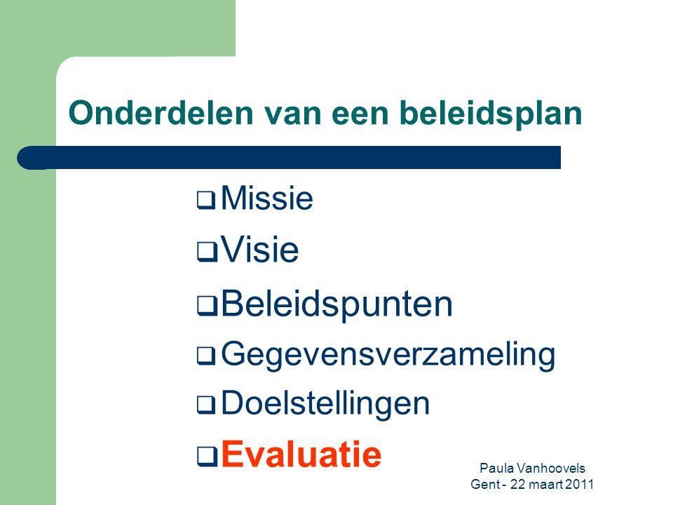 Paula Vanhoovels Gent - 22 maart 2011 Onderdelen van een beleidsplan  Missie  Visie  Beleidspunten  Gegevensverzameling  Doelstellingen  Evaluat