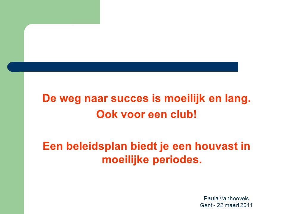 Paula Vanhoovels Gent - 22 maart 2011 De weg naar succes is moeilijk en lang. Ook voor een club! Een beleidsplan biedt je een houvast in moeilijke per