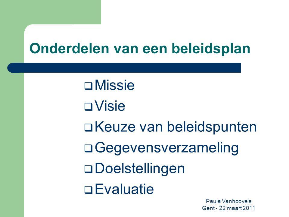 Paula Vanhoovels Gent - 22 maart 2011 Onderdelen van een beleidsplan  Missie  Visie  Beleidspunten  Gegevensverzameling  Doelstellingen  Evaluatie