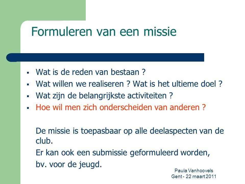 Paula Vanhoovels Gent - 22 maart 2011 Formuleren van een missie  Wat is de reden van bestaan ?  Wat willen we realiseren ? Wat is het ultieme doel ?