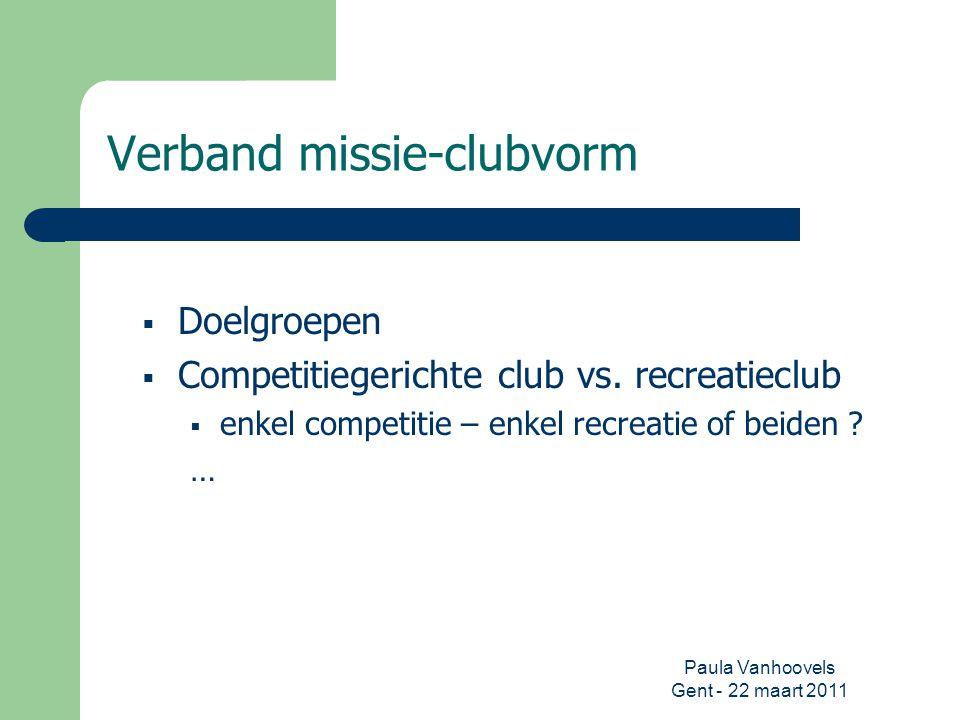 Paula Vanhoovels Gent - 22 maart 2011 Verband missie-clubvorm  Doelgroepen  Competitiegerichte club vs. recreatieclub  enkel competitie – enkel rec
