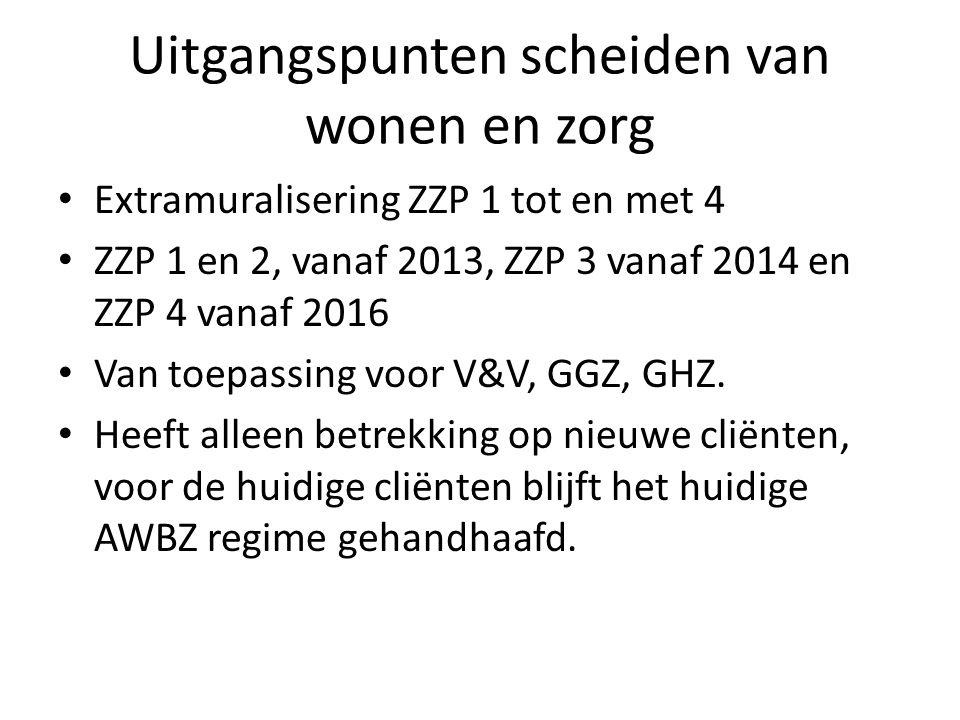 Uitgangspunten scheiden van wonen en zorg Extramuralisering ZZP 1 tot en met 4 ZZP 1 en 2, vanaf 2013, ZZP 3 vanaf 2014 en ZZP 4 vanaf 2016 Van toepassing voor V&V, GGZ, GHZ.