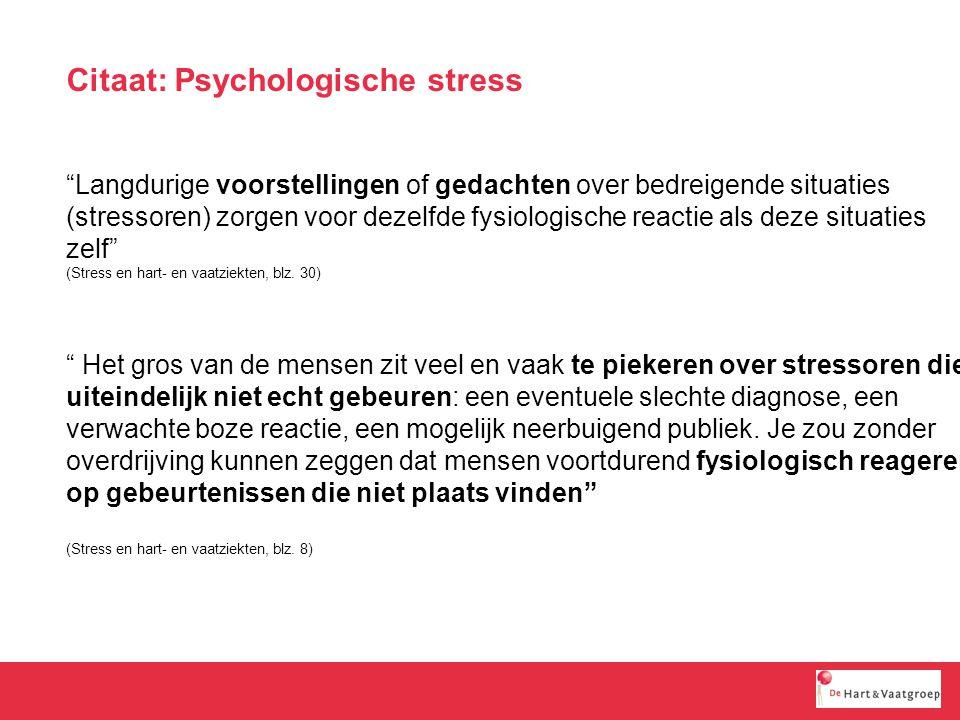 Citaat: Psychologische stress Het gros van de mensen zit veel en vaak te piekeren over stressoren die uiteindelijk niet echt gebeuren: een eventuele slechte diagnose, een verwachte boze reactie, een mogelijk neerbuigend publiek.