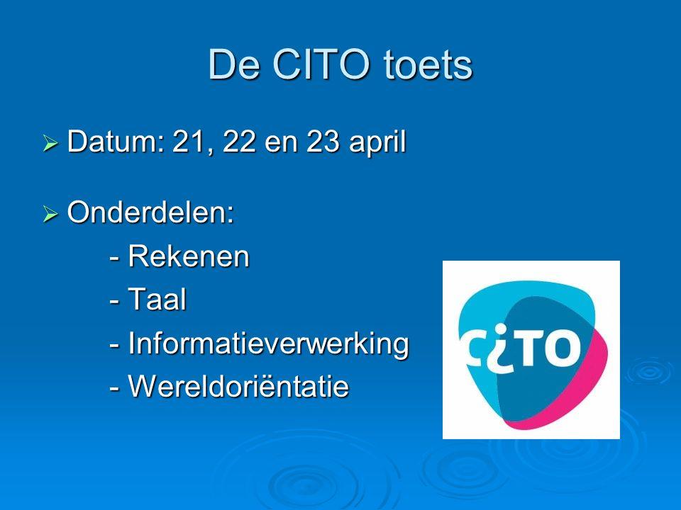 De CITO toets  Datum: 21, 22 en 23 april  Onderdelen: - Rekenen - Taal - Informatieverwerking - Wereldoriëntatie - Wereldoriëntatie