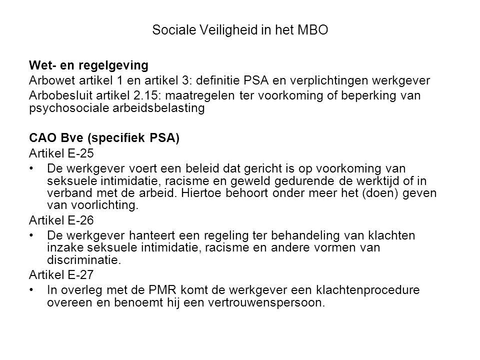 Sociale Veiligheid in het MBO Wet- en regelgeving Arbowet artikel 1 en artikel 3: definitie PSA en verplichtingen werkgever Arbobesluit artikel 2.15: maatregelen ter voorkoming of beperking van psychosociale arbeidsbelasting CAO Bve (specifiek PSA) Artikel E-25 De werkgever voert een beleid dat gericht is op voorkoming van seksuele intimidatie, racisme en geweld gedurende de werktijd of in verband met de arbeid.