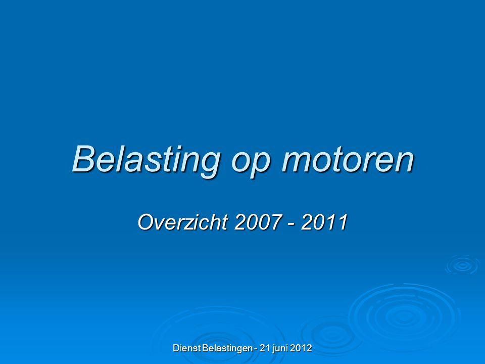 Dienst Belastingen - 21 juni 2012 Belasting op motoren Overzicht 2007 - 2011