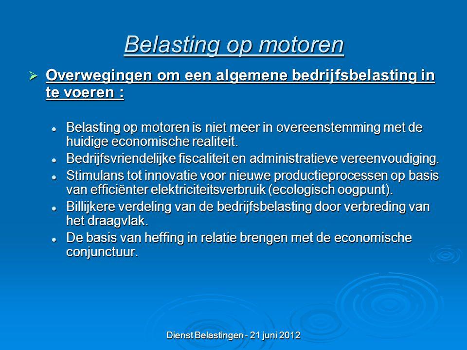Dienst Belastingen - 21 juni 2012 Belasting op motoren  Overwegingen om een algemene bedrijfsbelasting in te voeren : Belasting op motoren is niet meer in overeenstemming met de huidige economische realiteit.