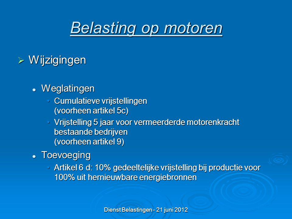Dienst Belastingen - 21 juni 2012 Belasting op motoren  Wijzigingen Weglatingen Weglatingen Cumulatieve vrijstellingen (voorheen artikel 5c)Cumulatieve vrijstellingen (voorheen artikel 5c) Vrijstelling 5 jaar voor vermeerderde motorenkracht bestaande bedrijven (voorheen artikel 9)Vrijstelling 5 jaar voor vermeerderde motorenkracht bestaande bedrijven (voorheen artikel 9) Toevoeging Toevoeging Artikel 6 d: 10% gedeeltelijke vrijstelling bij productie voor 100% uit hernieuwbare energiebronnenArtikel 6 d: 10% gedeeltelijke vrijstelling bij productie voor 100% uit hernieuwbare energiebronnen