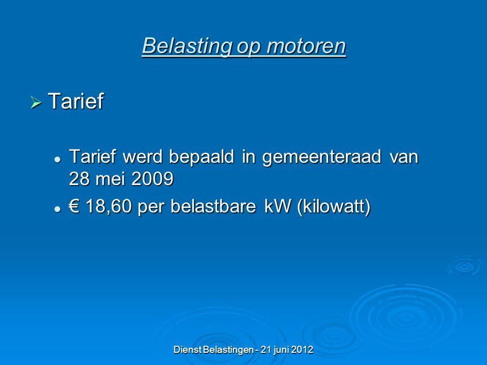 Dienst Belastingen - 21 juni 2012 Belasting op motoren  Tarief Tarief werd bepaald in gemeenteraad van 28 mei 2009 Tarief werd bepaald in gemeenteraad van 28 mei 2009 € 18,60 per belastbare kW (kilowatt) € 18,60 per belastbare kW (kilowatt)
