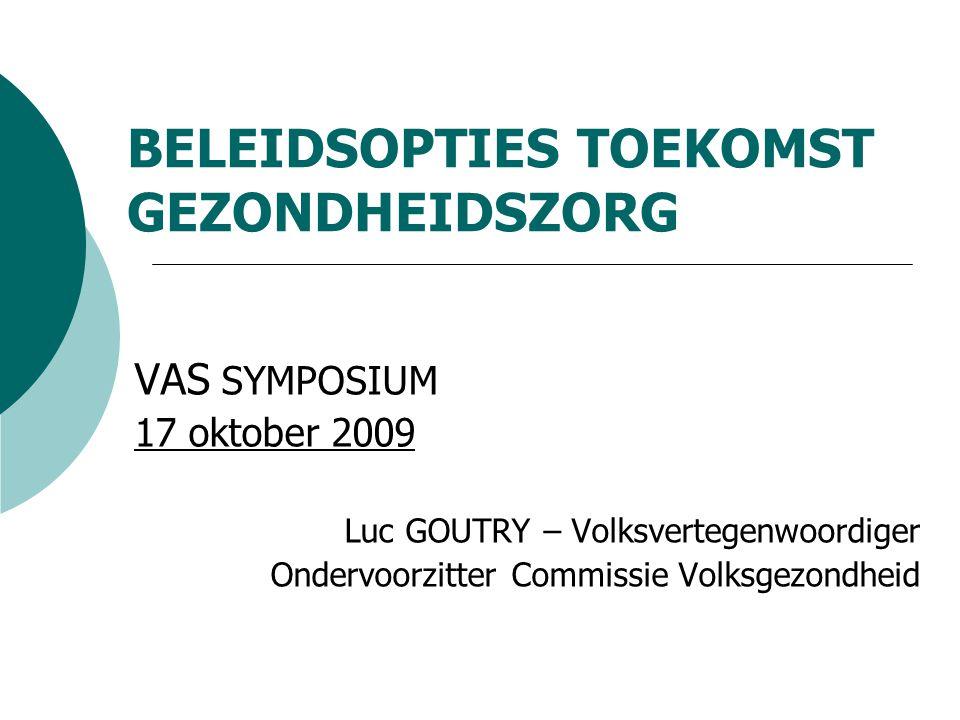 BELEIDSOPTIES TOEKOMST GEZONDHEIDSZORG VAS SYMPOSIUM 17 oktober 2009 Luc GOUTRY – Volksvertegenwoordiger Ondervoorzitter Commissie Volksgezondheid