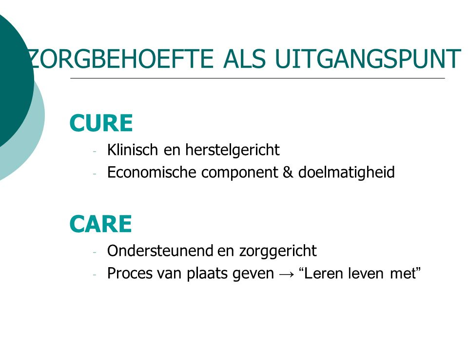 ZORGBEHOEFTE ALS UITGANGSPUNT CURE - Klinisch en herstelgericht - Economische component & doelmatigheid CARE - Ondersteunend en zorggericht - Proces v