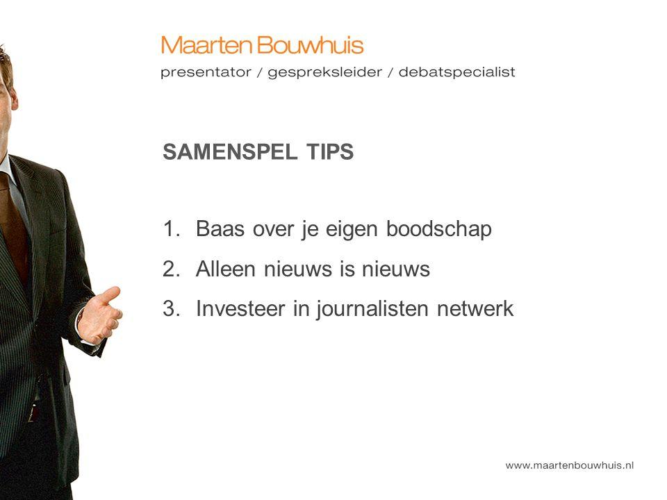 SAMENSPEL TIPS 1. Baas over je eigen boodschap 2. Alleen nieuws is nieuws 3. Investeer in journalisten netwerk
