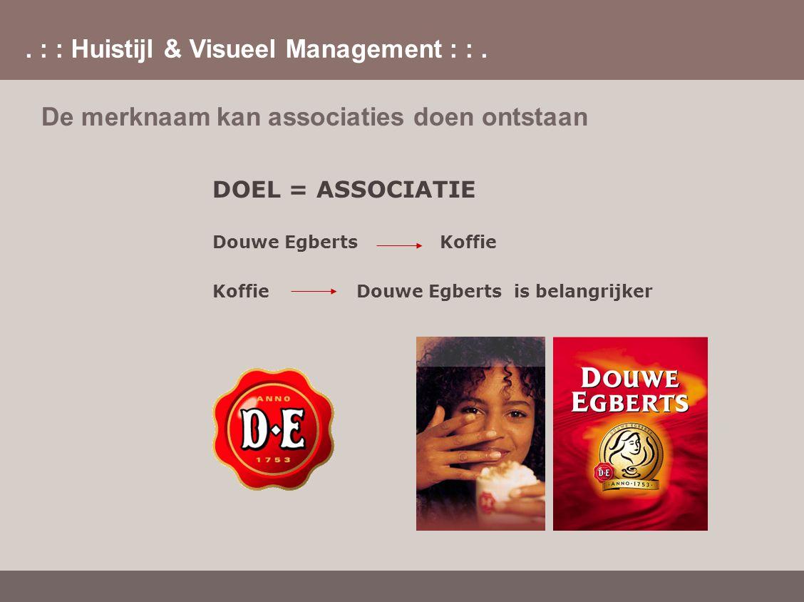 . : : Huistijl & Visueel Management : :. De merknaam kan associaties doen ontstaan DOEL = ASSOCIATIE Douwe Egberts Koffie Koffie Douwe Egberts is bela