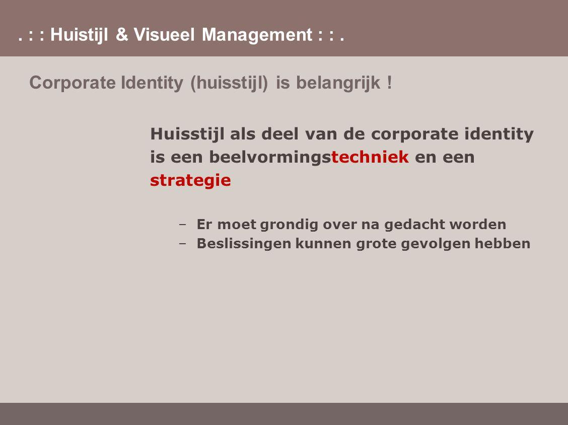 . : : Huistijl & Visueel Management : :. Corporate Identity (huisstijl) is belangrijk ! Huisstijl als deel van de corporate identity is een beelvormin