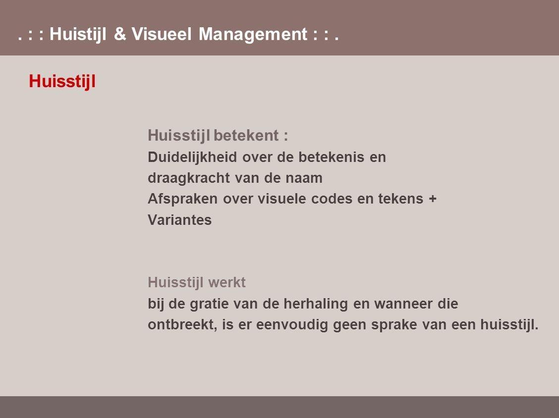 . : : Huistijl & Visueel Management : :. Huisstijl Huisstijl betekent : Duidelijkheid over de betekenis en draagkracht van de naam Afspraken over visu