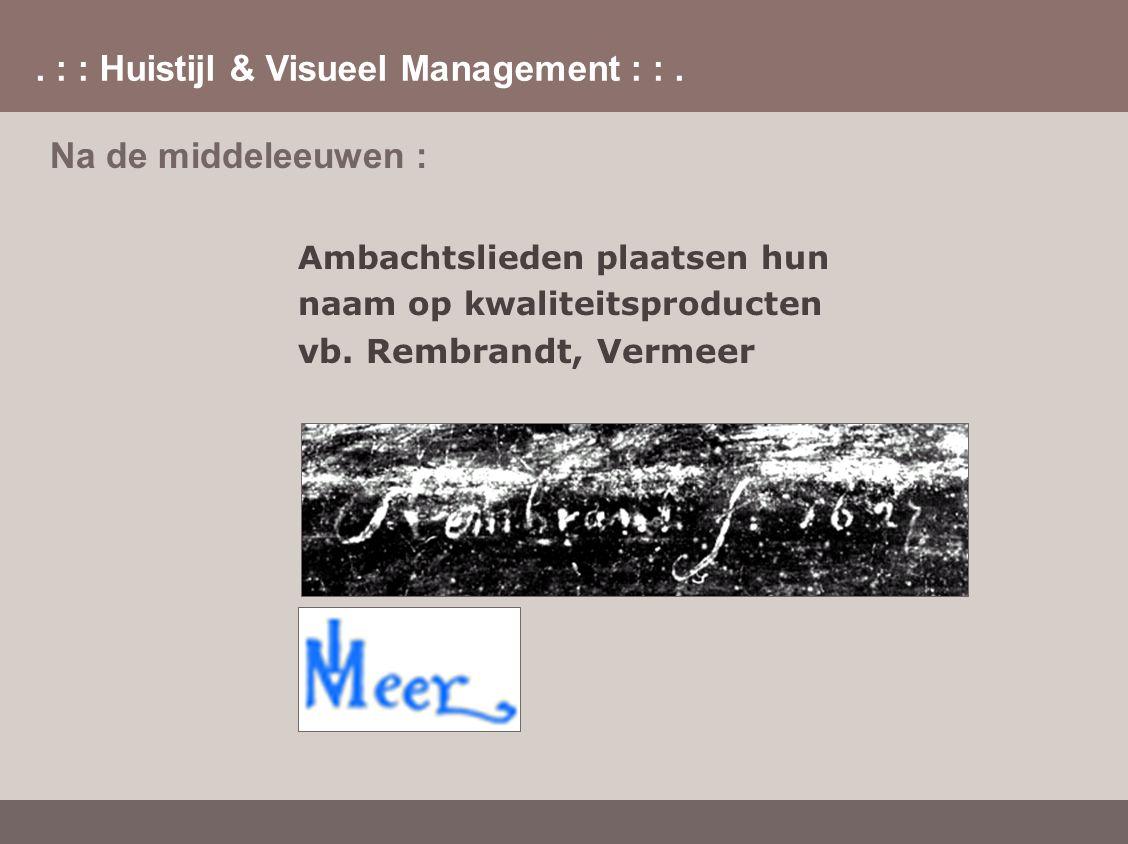 . : : Huistijl & Visueel Management : :. Na de middeleeuwen : Ambachtslieden plaatsen hun naam op kwaliteitsproducten vb. Rembrandt, Vermeer