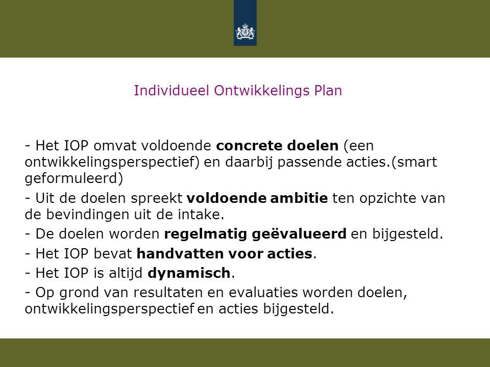 Individueel Ontwikkelings Plan - Het IOP omvat voldoende concrete doelen (een ontwikkelingsperspectief) en daarbij passende acties.(smart geformuleerd) - Uit de doelen spreekt voldoende ambitie ten opzichte van de bevindingen uit de intake.