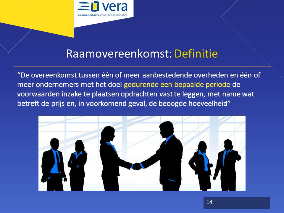Raamovereenkomst: Definitie De overeenkomst tussen één of meer aanbestedende overheden en één of meer ondernemers met het doel gedurende een bepaalde periode de voorwaarden inzake te plaatsen opdrachten vast te leggen, met name wat betreft de prijs en, in voorkomend geval, de beoogde hoeveelheid 14