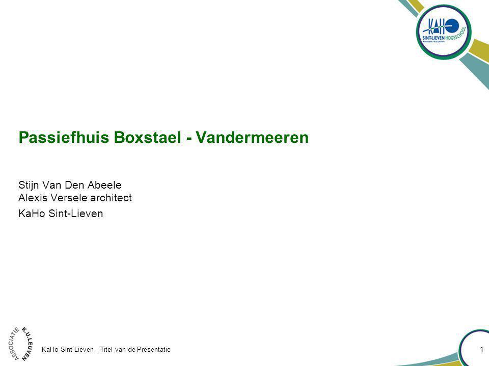 KaHo Sint-Lieven - Titel van de Presentatie 1 Passiefhuis Boxstael - Vandermeeren Stijn Van Den Abeele Alexis Versele architect KaHo Sint-Lieven