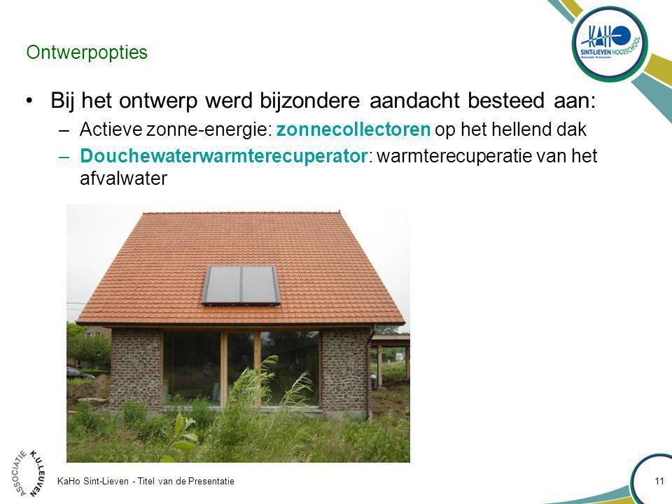 KaHo Sint-Lieven - Titel van de Presentatie 11 Ontwerpopties Bij het ontwerp werd bijzondere aandacht besteed aan: –Actieve zonne-energie: zonnecollectoren op het hellend dak –Douchewaterwarmterecuperator: warmterecuperatie van het afvalwater