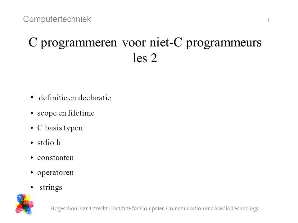 Computertechniek Hogeschool van Utrecht / Institute for Computer, Communication and Media Technology 2 definitie en declaratie Een definitie: ( == volledig vastleggen ) int max( int a, int b ){ if( a > b ){ return a; } else { return b; } } Een declaratie: ( == vertellen hoe 't er uit ziet ) int max( int a, int b );