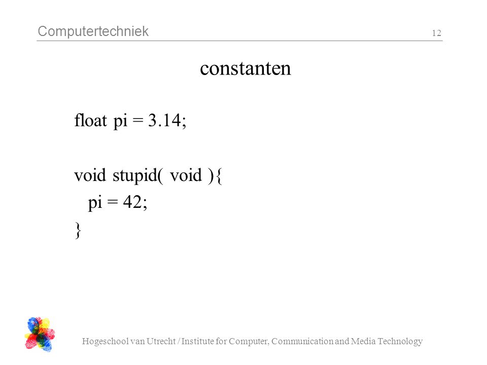 Computertechniek Hogeschool van Utrecht / Institute for Computer, Communication and Media Technology 12 constanten float pi = 3.14; void stupid( void ){ pi = 42; }