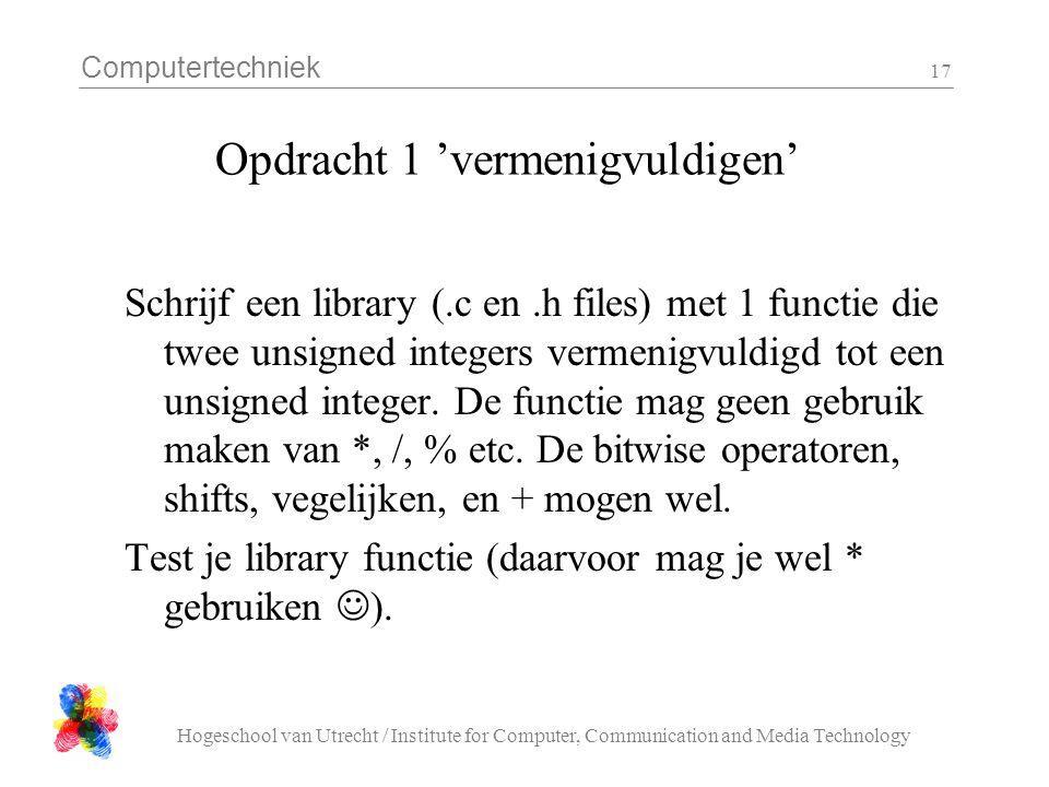 Computertechniek Hogeschool van Utrecht / Institute for Computer, Communication and Media Technology 17 Opdracht 1 'vermenigvuldigen' Schrijf een library (.c en.h files) met 1 functie die twee unsigned integers vermenigvuldigd tot een unsigned integer.