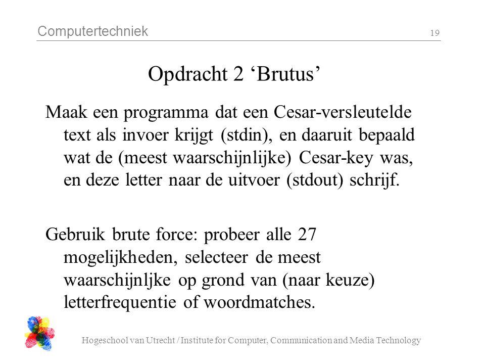 Computertechniek Hogeschool van Utrecht / Institute for Computer, Communication and Media Technology 19 Opdracht 2 'Brutus' Maak een programma dat een Cesar-versleutelde text als invoer krijgt (stdin), en daaruit bepaald wat de (meest waarschijnlijke) Cesar-key was, en deze letter naar de uitvoer (stdout) schrijf.