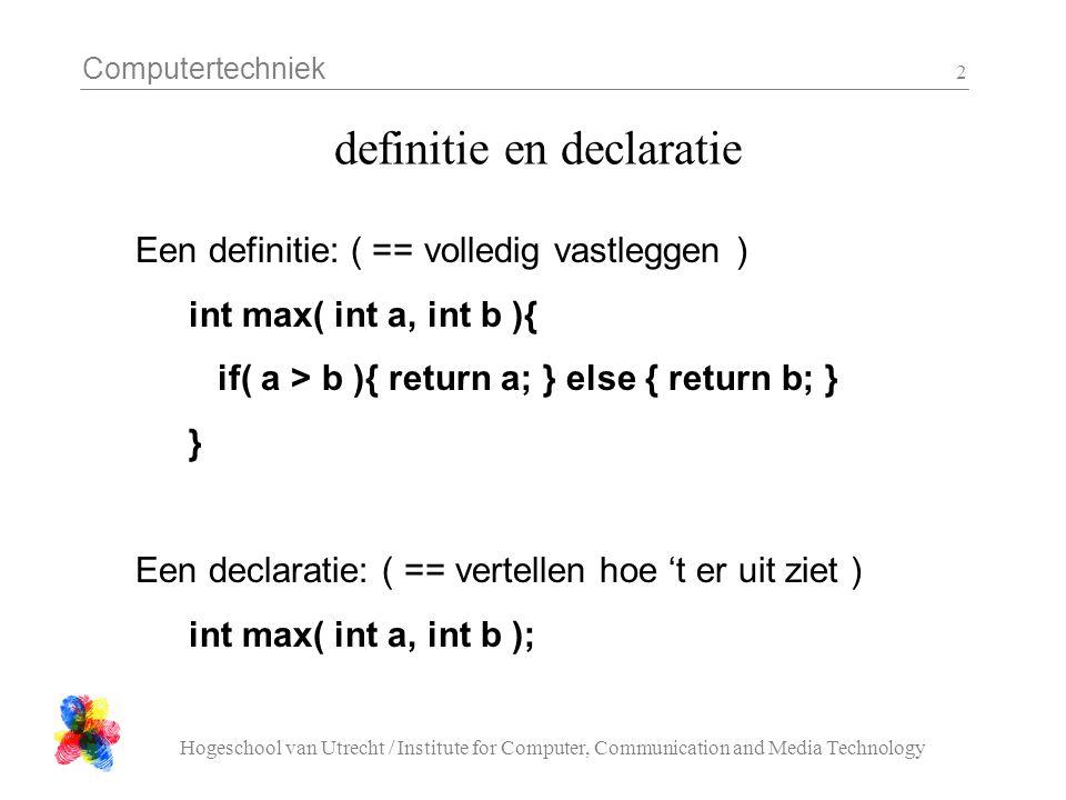 Computertechniek Hogeschool van Utrecht / Institute for Computer, Communication and Media Technology 13 constanten const float pi = 3.14; void stupid( void ){ pi = 42; /* hangt van de compiler af.