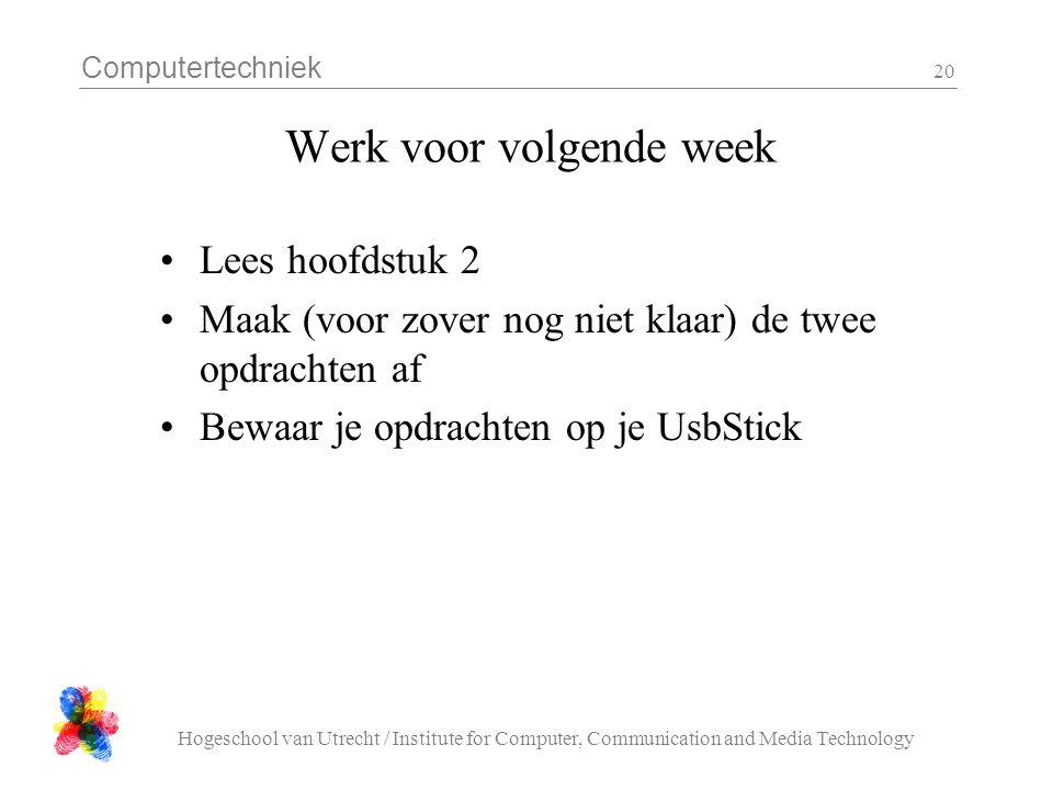 Computertechniek Hogeschool van Utrecht / Institute for Computer, Communication and Media Technology 20 Werk voor volgende week Lees hoofdstuk 2 Maak (voor zover nog niet klaar) de twee opdrachten af Bewaar je opdrachten op je UsbStick