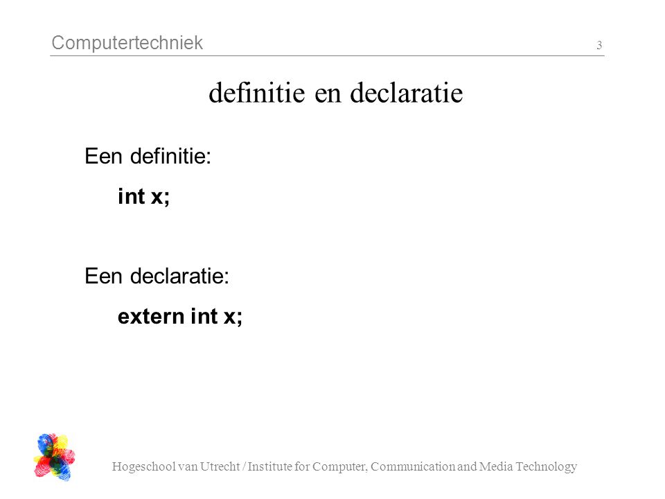 Computertechniek Hogeschool van Utrecht / Institute for Computer, Communication and Media Technology 3 definitie en declaratie Een definitie: int x; Een declaratie: extern int x;