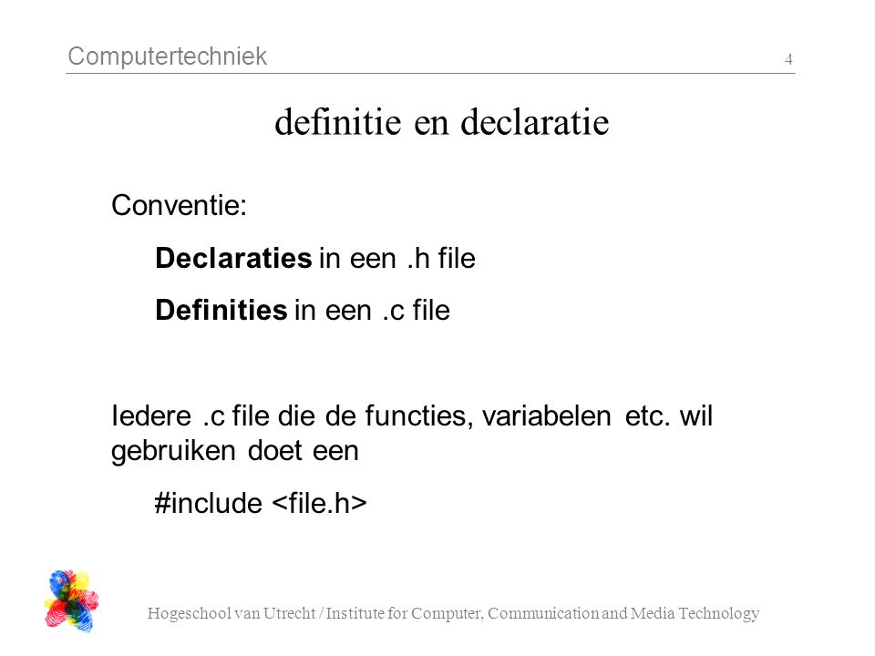 Computertechniek Hogeschool van Utrecht / Institute for Computer, Communication and Media Technology 4 definitie en declaratie Conventie: Declaraties in een.h file Definities in een.c file Iedere.c file die de functies, variabelen etc.