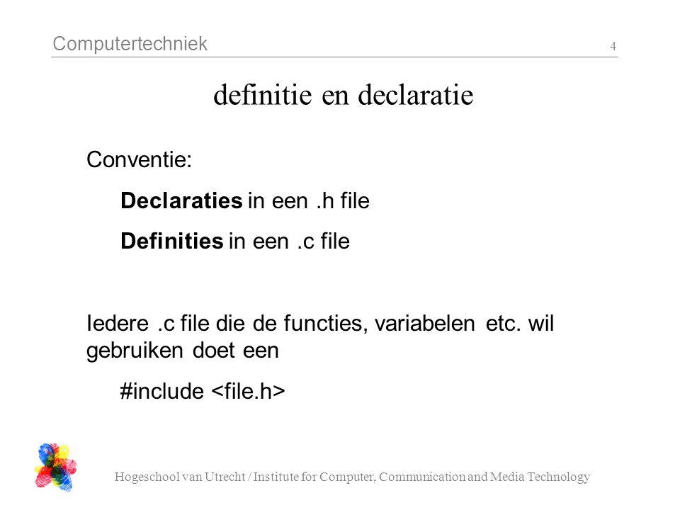 Computertechniek Hogeschool van Utrecht / Institute for Computer, Communication and Media Technology 5 Scope en lifetime int n = 0; void foo( void ){ int i; for( i = 0; i < 100; i++ ){ … } n++; }
