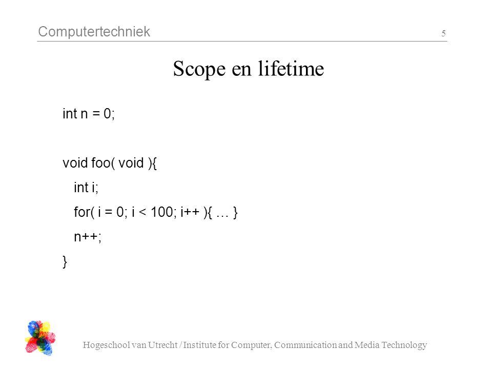 Computertechniek Hogeschool van Utrecht / Institute for Computer, Communication and Media Technology 6 Scope en lifetime void foo( void ){ int i; for( i = 0; i < 100; i++ ){ … } } int next( void ){ static int n =0; return ++n; }