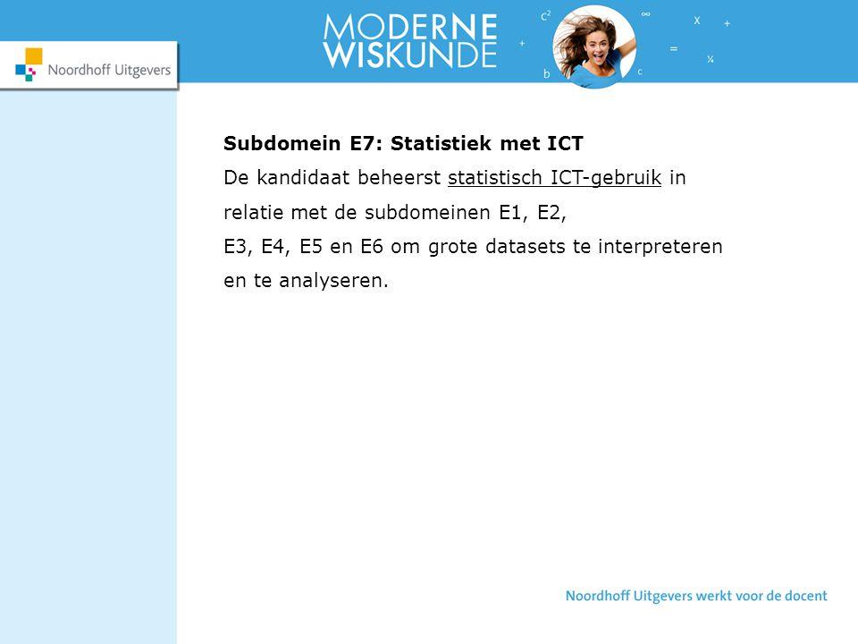Subdomein E7: Statistiek met ICT De kandidaat beheerst statistisch ICT-gebruik in relatie met de subdomeinen E1, E2, E3, E4, E5 en E6 om grote datasets te interpreteren en te analyseren.
